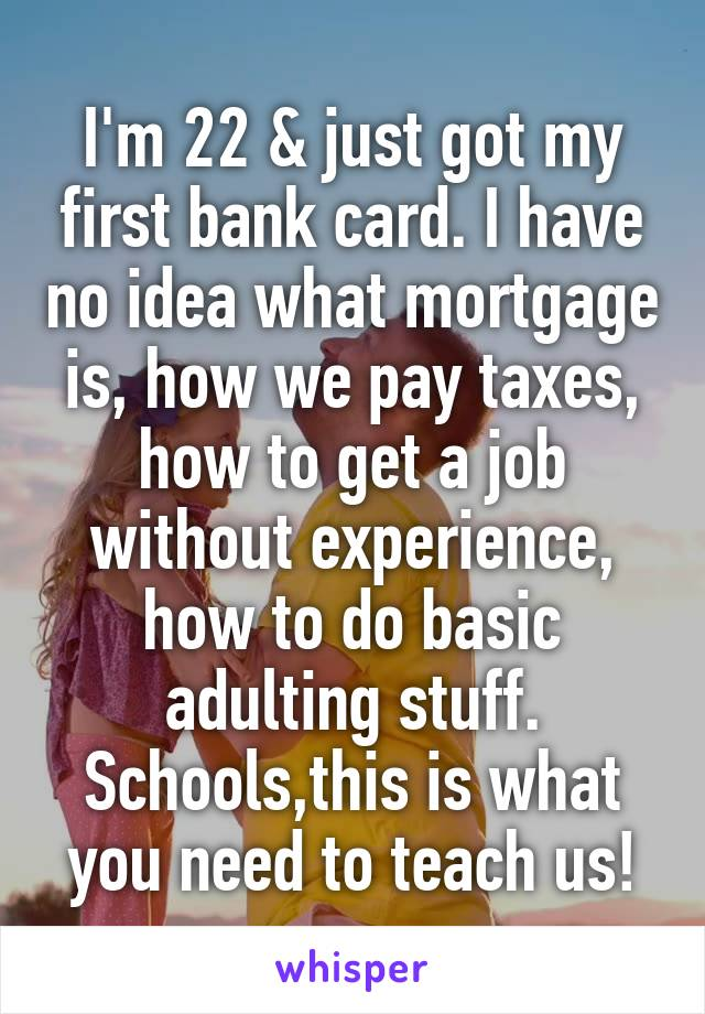 I'm 22 & just got my first bank card. I have no idea what mortgage is, how we pay taxes, how to get a job without experience, how to do basic adulting stuff. Schools,this is what you need to teach us!
