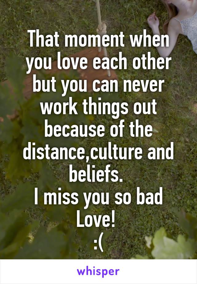 That moment when you love each other but you can never work things out because of the distance,culture and beliefs.  I miss you so bad Love!  :(