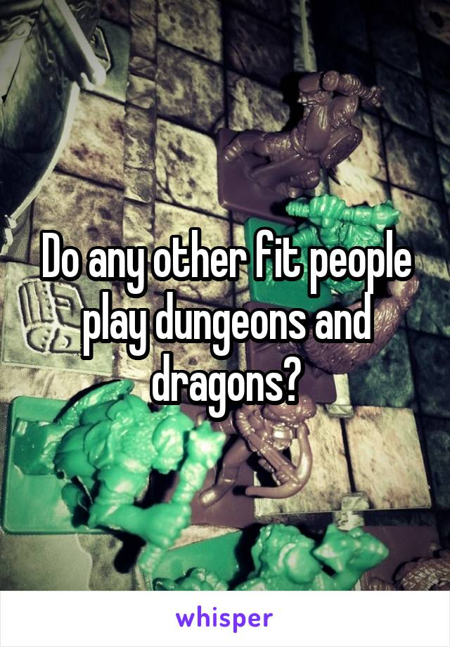 Do any other fit people play dungeons and dragons?