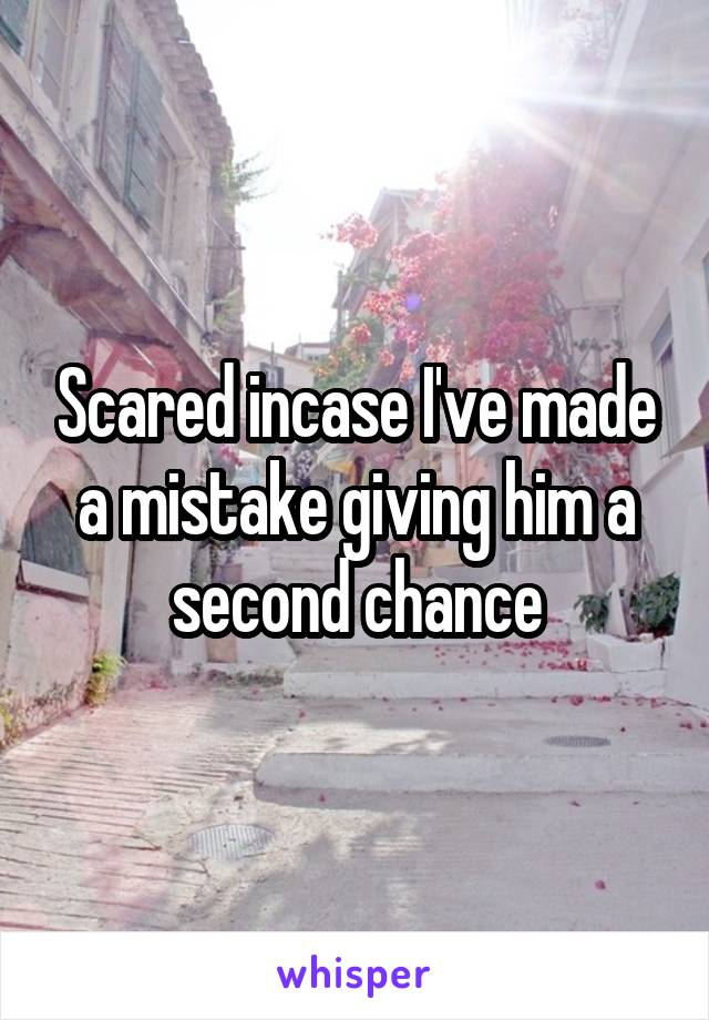 Scared incase I've made a mistake giving him a second chance