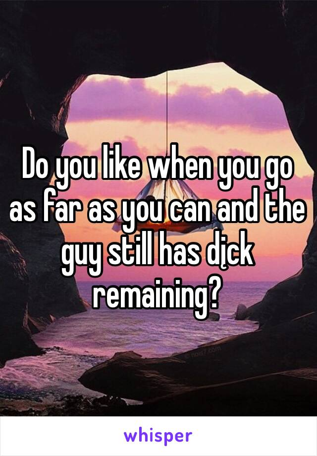 Do you like when you go as far as you can and the guy still has dįck remaining?