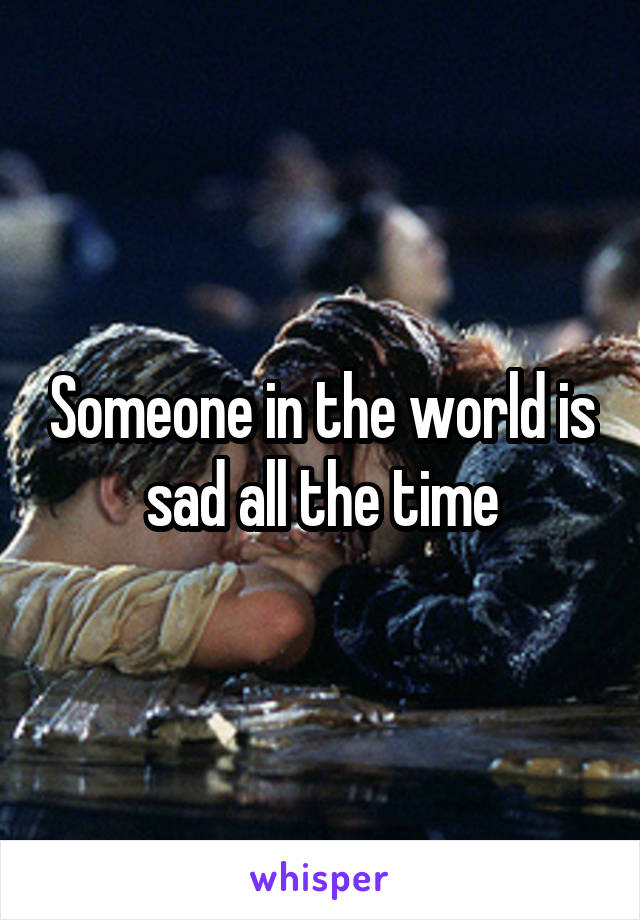 Someone in the world is sad all the time