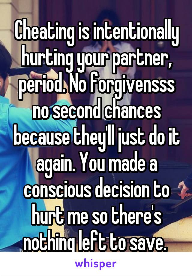 Cheating is intentionally hurting your partner, period. No forgivensss no second chances because they'll just do it again. You made a conscious decision to hurt me so there's nothing left to save.