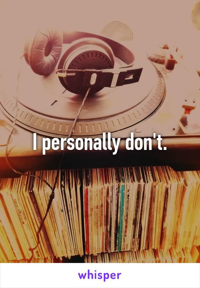 I personally don't.