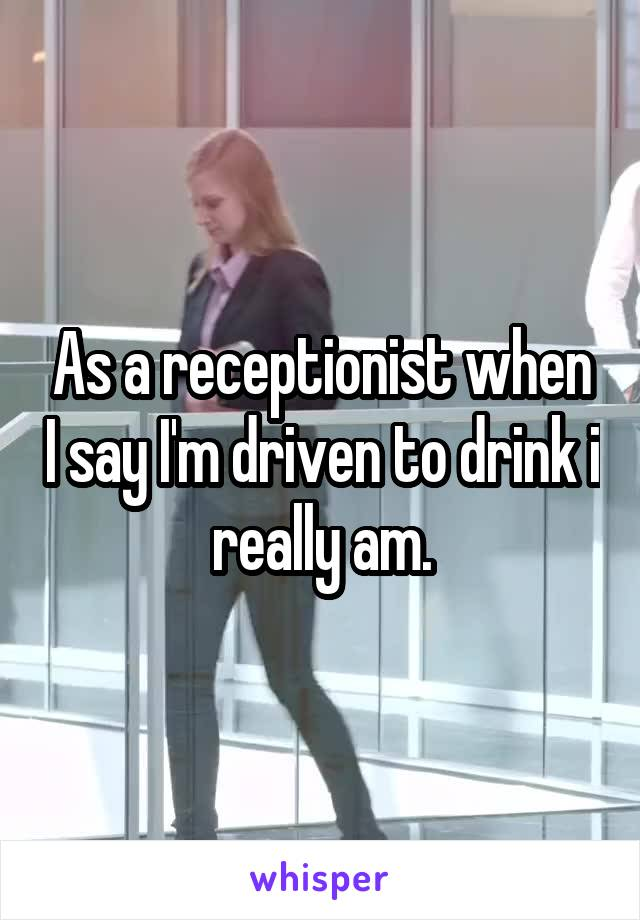 As a receptionist when I say I'm driven to drink i really am.