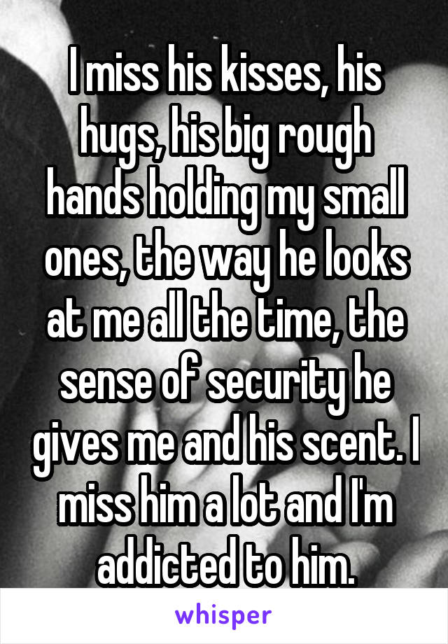 I miss his kisses, his hugs, his big rough hands holding my small ones, the way he looks at me all the time, the sense of security he gives me and his scent. I miss him a lot and I'm addicted to him.