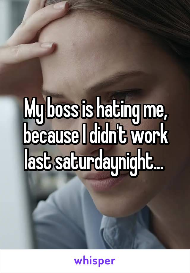 My boss is hating me, because I didn't work last saturdaynight...