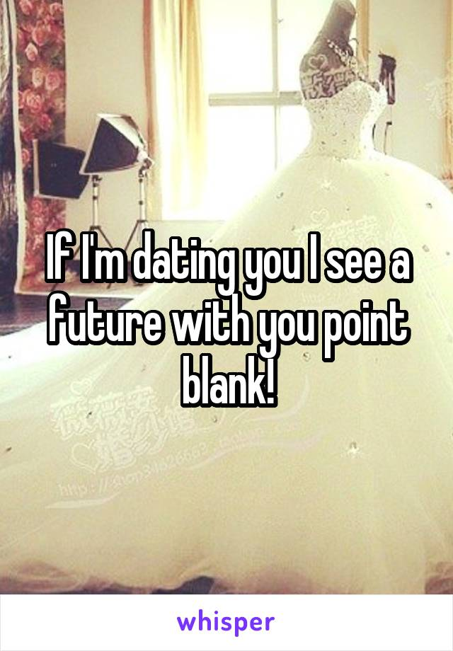If I'm dating you I see a future with you point blank!