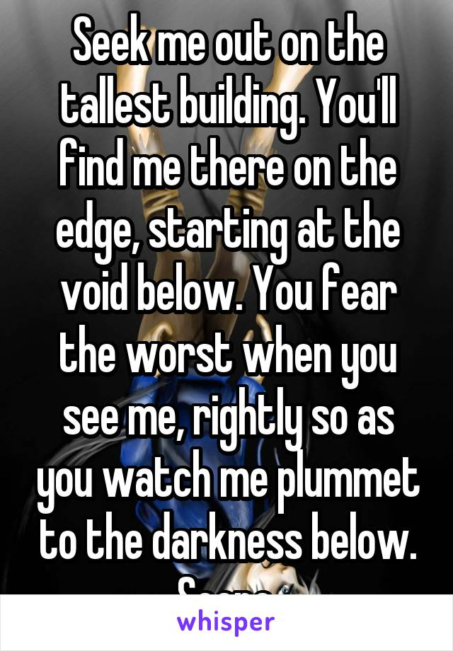 Seek me out on the tallest building. You'll find me there on the edge, starting at the void below. You fear the worst when you see me, rightly so as you watch me plummet to the darkness below. Scene.