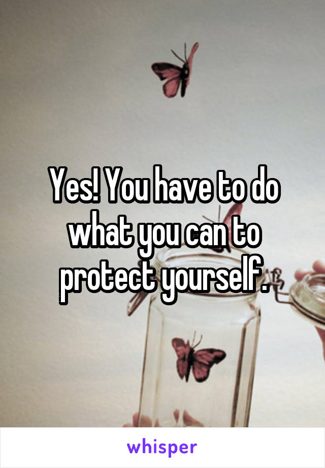Yes! You have to do what you can to protect yourself.