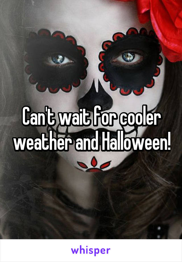 Can't wait for cooler weather and Halloween!