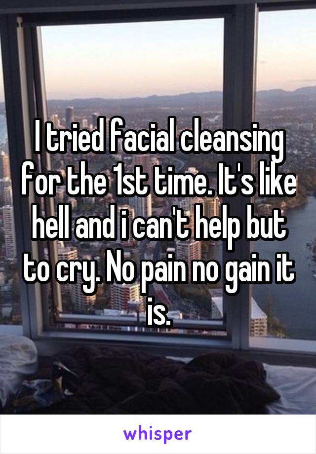 I tried facial cleansing for the 1st time. It's like hell and i can't help but to cry. No pain no gain it is.