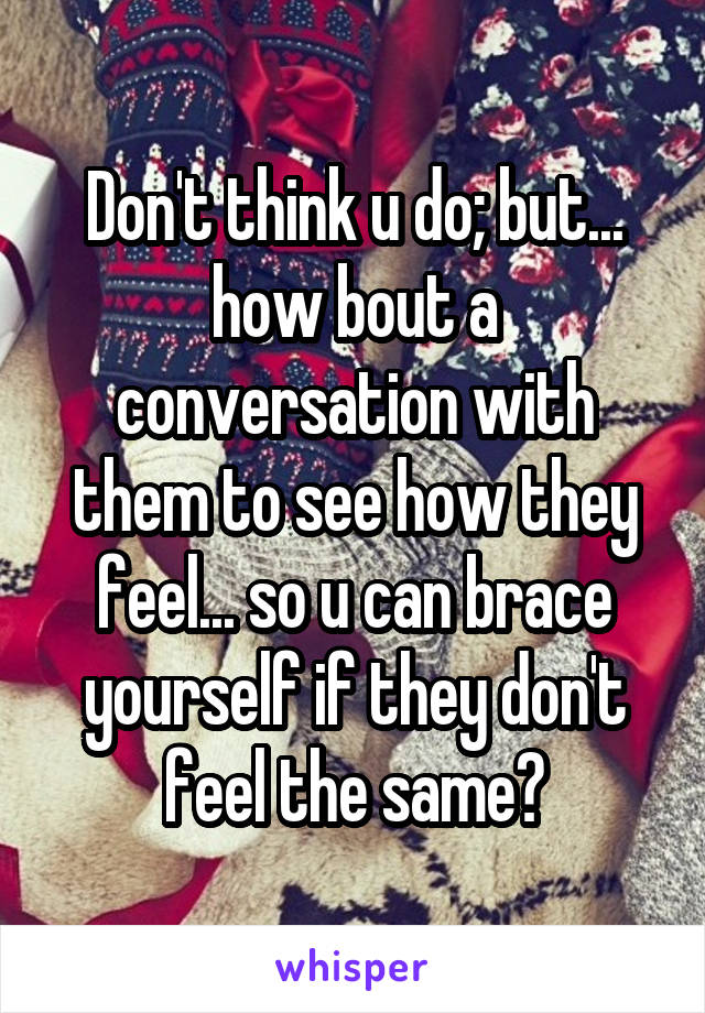 Don't think u do; but... how bout a conversation with them to see how they feel... so u can brace yourself if they don't feel the same?