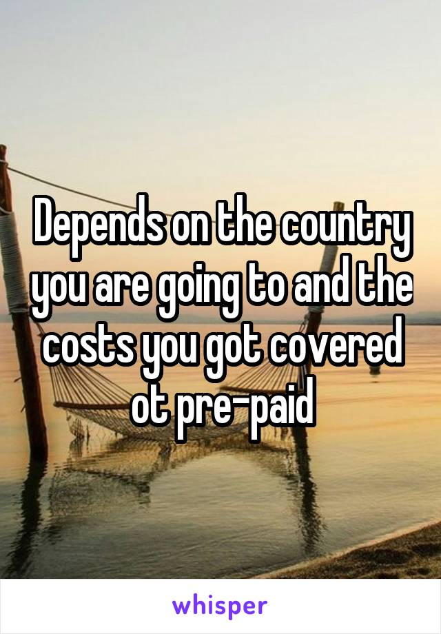 Depends on the country you are going to and the costs you got covered ot pre-paid
