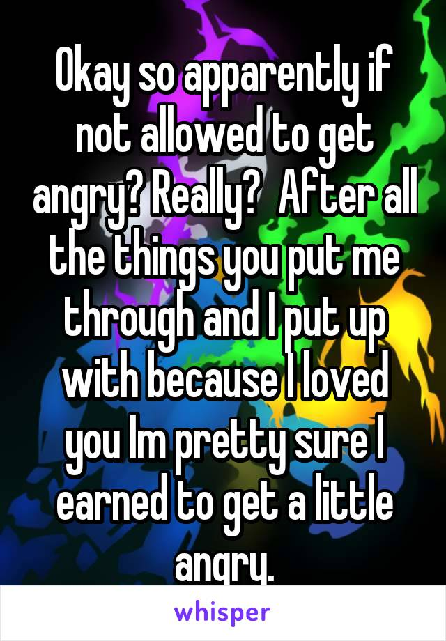 Okay so apparently if not allowed to get angry? Really?  After all the things you put me through and I put up with because I loved you Im pretty sure I earned to get a little angry.