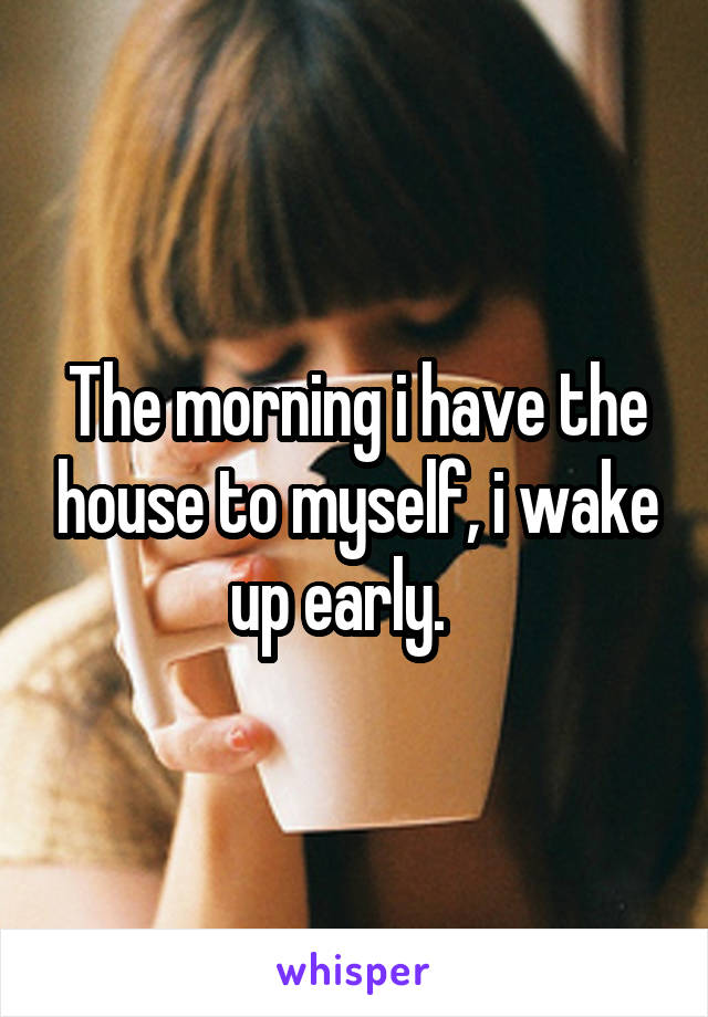 The morning i have the house to myself, i wake up early.