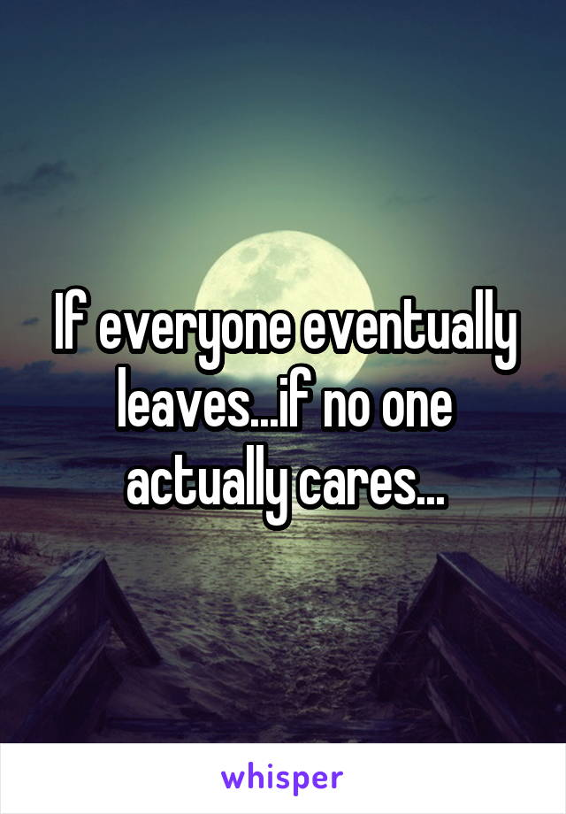 If everyone eventually leaves...if no one actually cares...