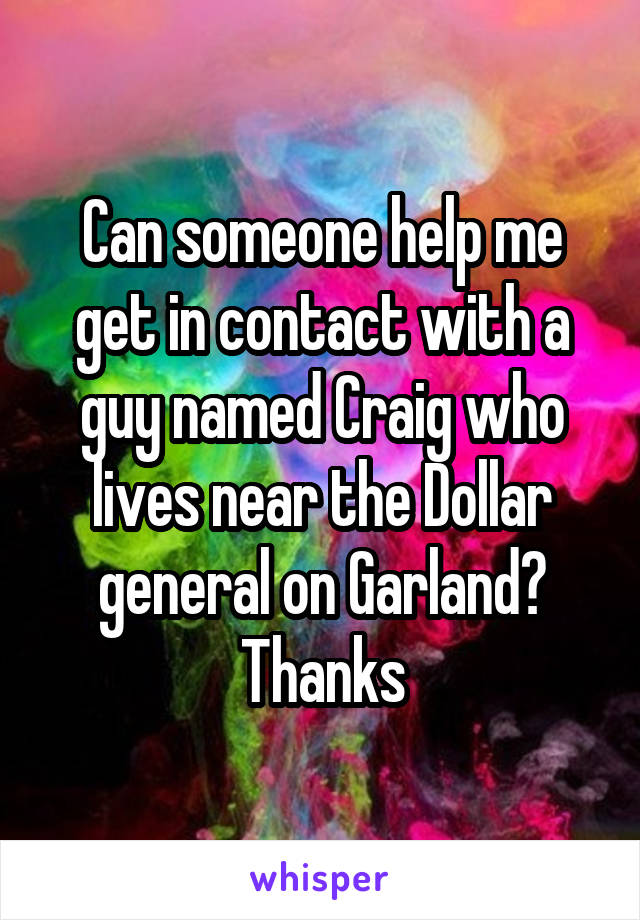Can someone help me get in contact with a guy named Craig who lives near the Dollar general on Garland? Thanks