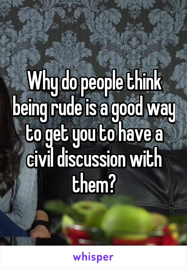 Why do people think being rude is a good way to get you to have a civil discussion with them?