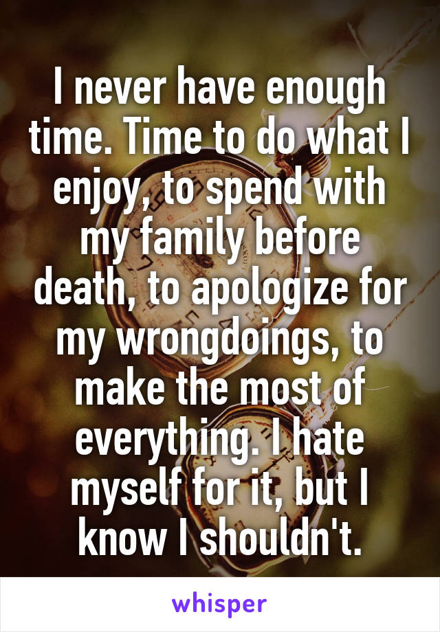 I never have enough time. Time to do what I enjoy, to spend with my family before death, to apologize for my wrongdoings, to make the most of everything. I hate myself for it, but I know I shouldn't.