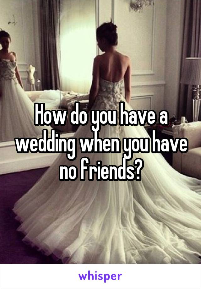 How do you have a wedding when you have no friends?