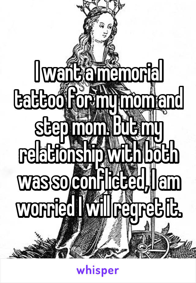I want a memorial tattoo for my mom and step mom. But my relationship with both was so conflicted, I am worried I will regret it.