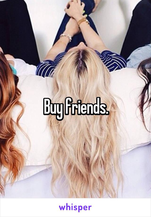 Buy friends.