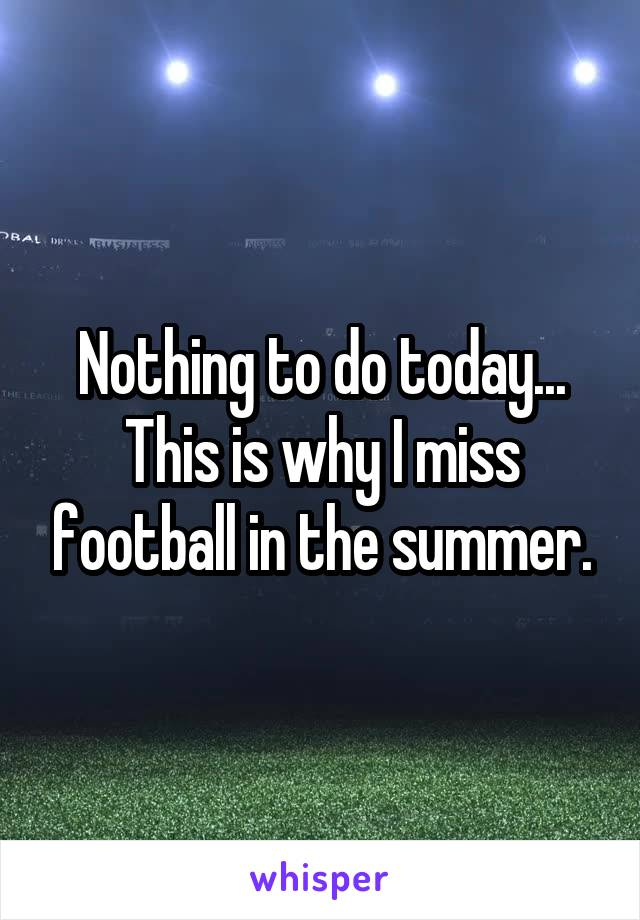 Nothing to do today... This is why I miss football in the summer.