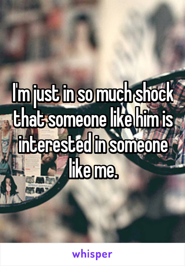 I'm just in so much shock that someone like him is interested in someone like me.
