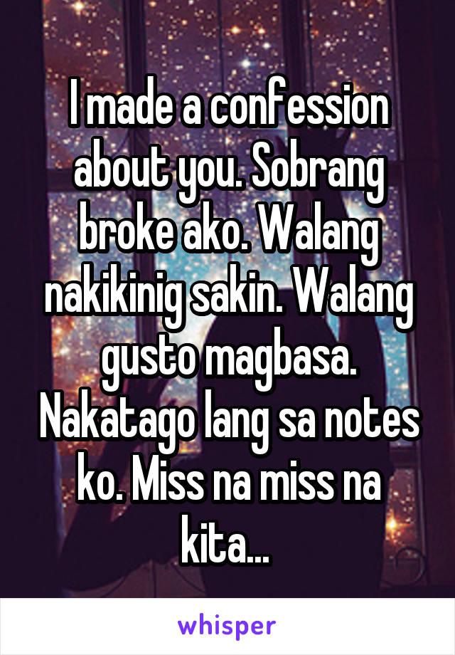 I made a confession about you. Sobrang broke ako. Walang nakikinig sakin. Walang gusto magbasa. Nakatago lang sa notes ko. Miss na miss na kita...