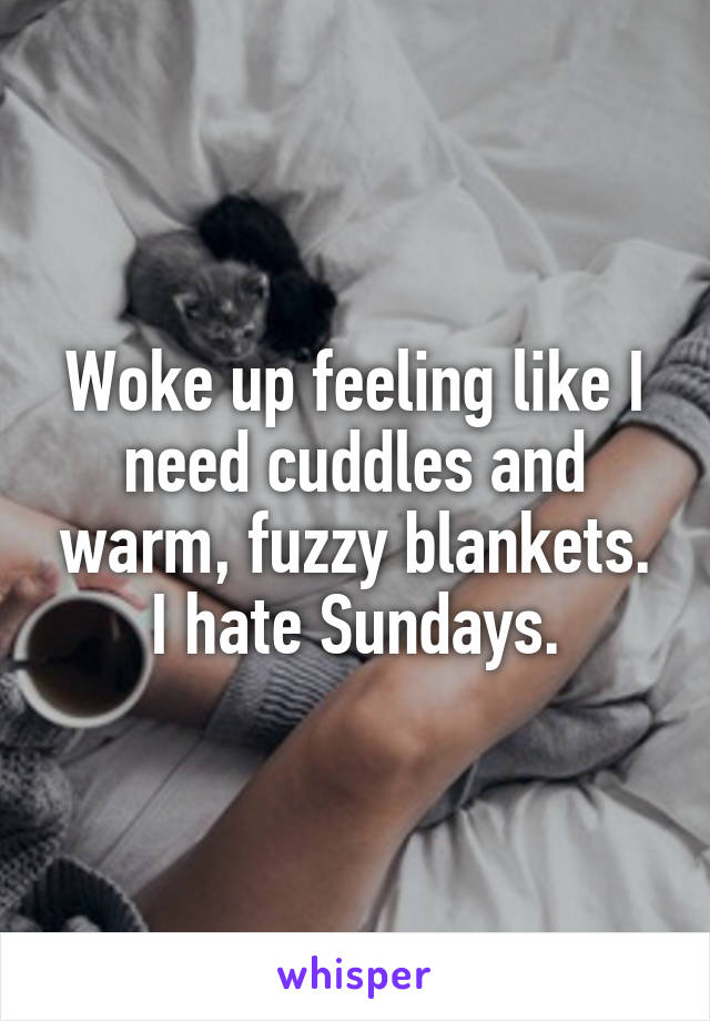 Woke up feeling like I need cuddles and warm, fuzzy blankets. I hate Sundays.