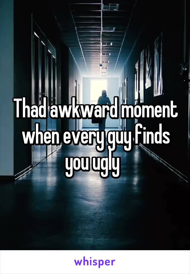 Thad awkward moment when every guy finds you ugly