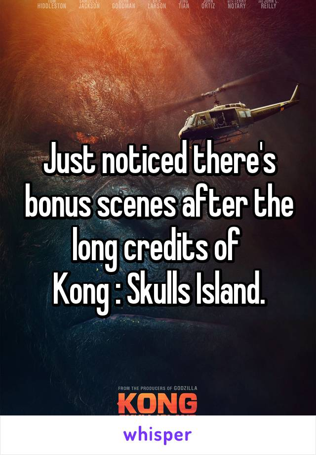 Just noticed there's bonus scenes after the long credits of  Kong : Skulls Island.