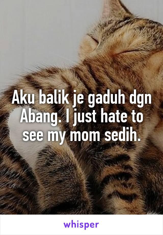 Aku balik je gaduh dgn Abang. I just hate to see my mom sedih.