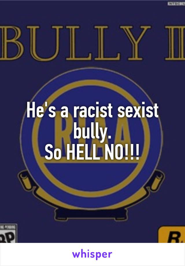 He's a racist sexist bully. So HELL NO!!!