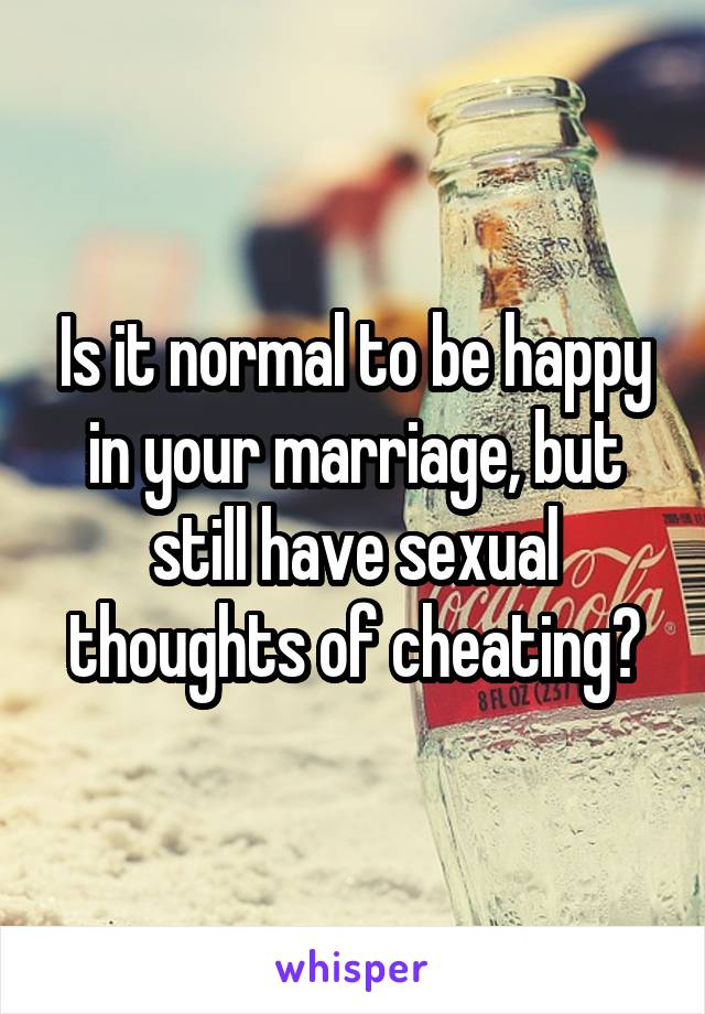 Is it normal to be happy in your marriage, but still have sexual thoughts of cheating?