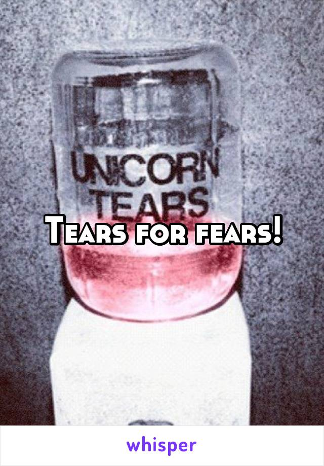 Tears for fears!