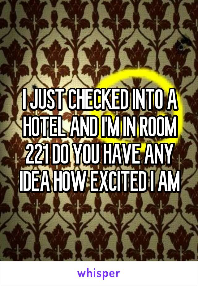 I JUST CHECKED INTO A HOTEL AND I'M IN ROOM 221 DO YOU HAVE ANY IDEA HOW EXCITED I AM