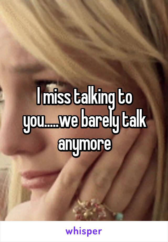 I miss talking to you.....we barely talk anymore