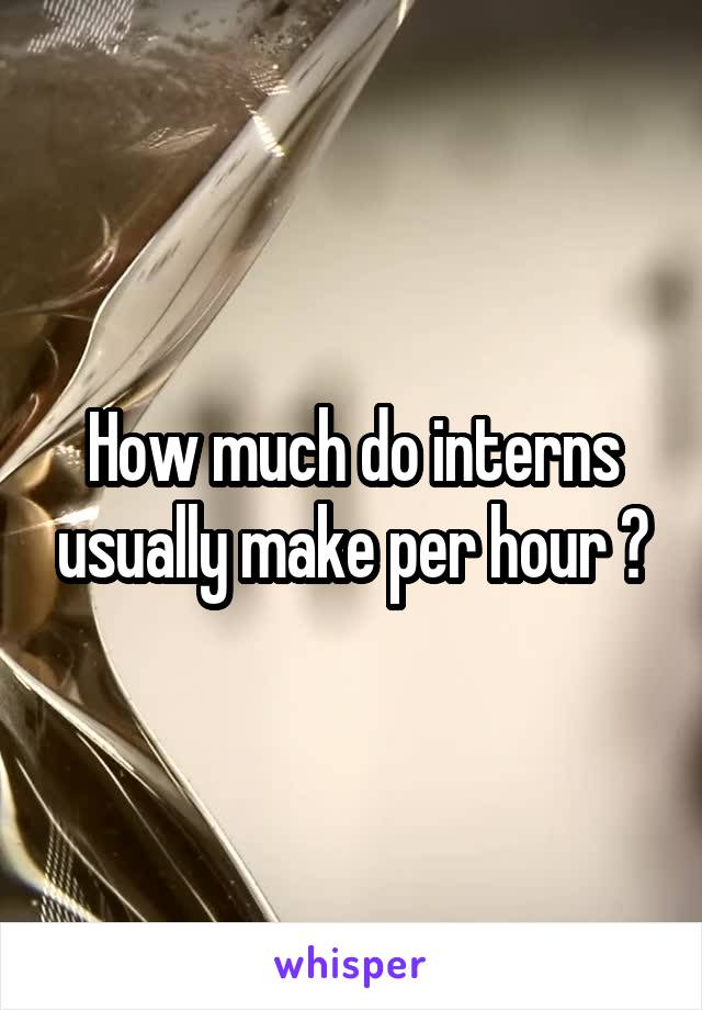 How much do interns usually make per hour ?