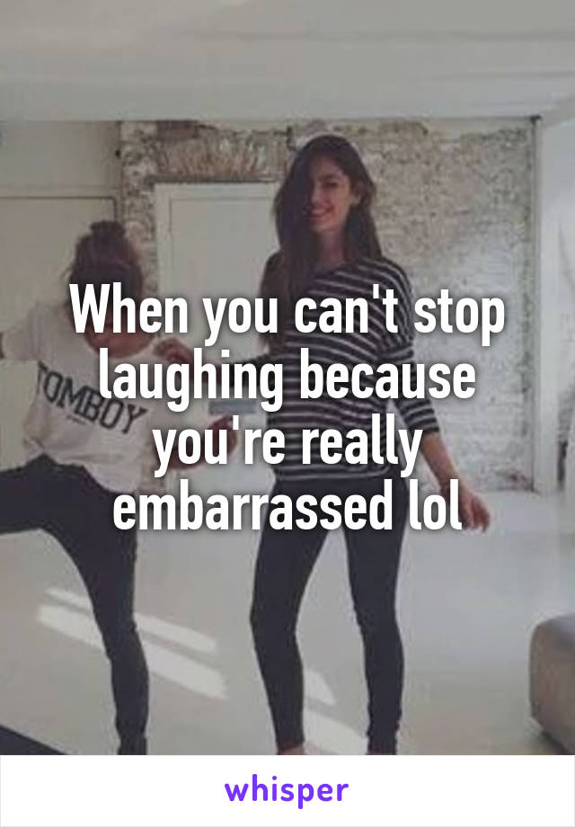 When you can't stop laughing because you're really embarrassed lol