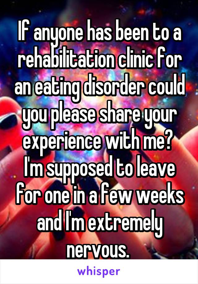 If anyone has been to a rehabilitation clinic for an eating disorder could you please share your experience with me?  I'm supposed to leave for one in a few weeks and I'm extremely nervous.
