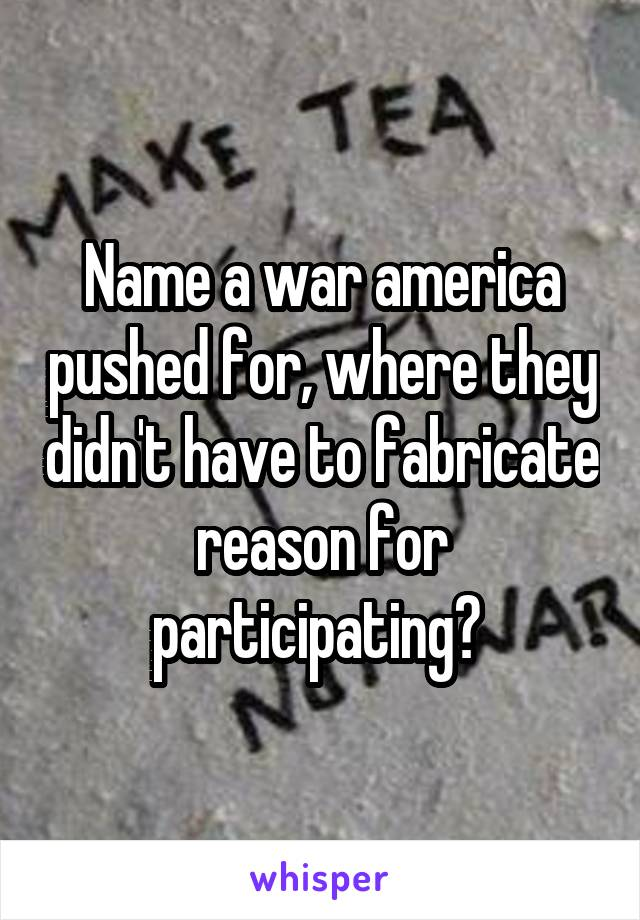 Name a war america pushed for, where they didn't have to fabricate reason for participating?