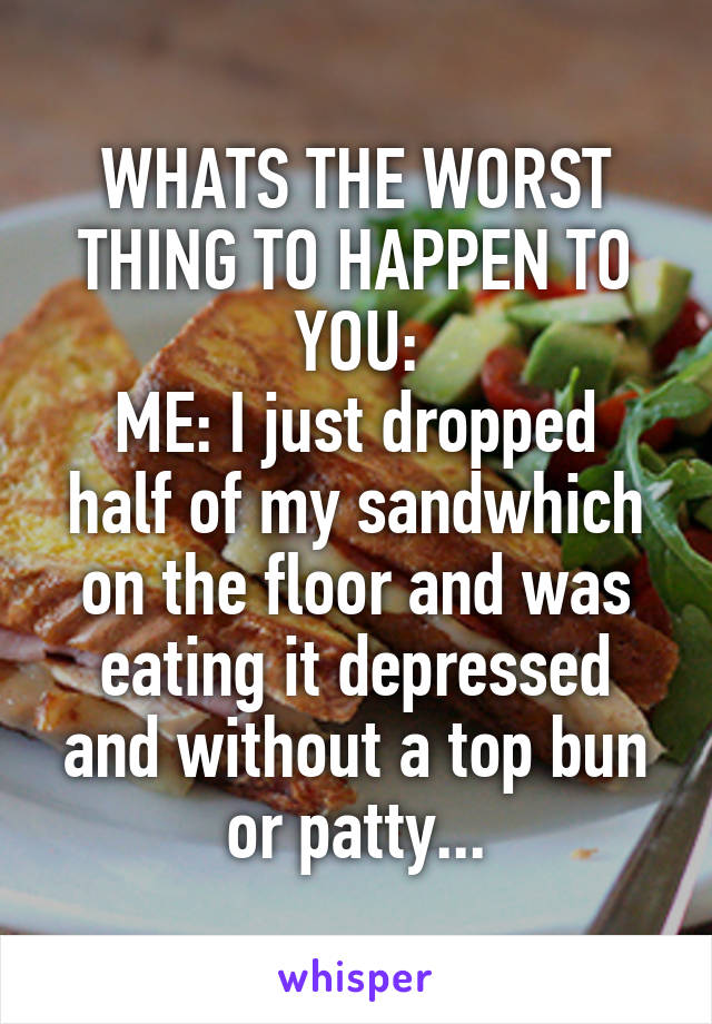 WHATS THE WORST THING TO HAPPEN TO YOU: ME: I just dropped half of my sandwhich on the floor and was eating it depressed and without a top bun or patty...