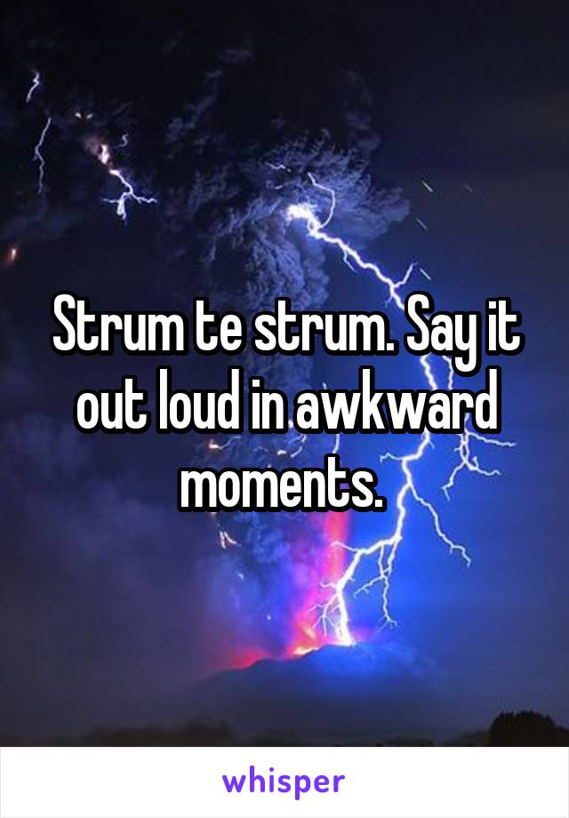 Strum te strum. Say it out loud in awkward moments.