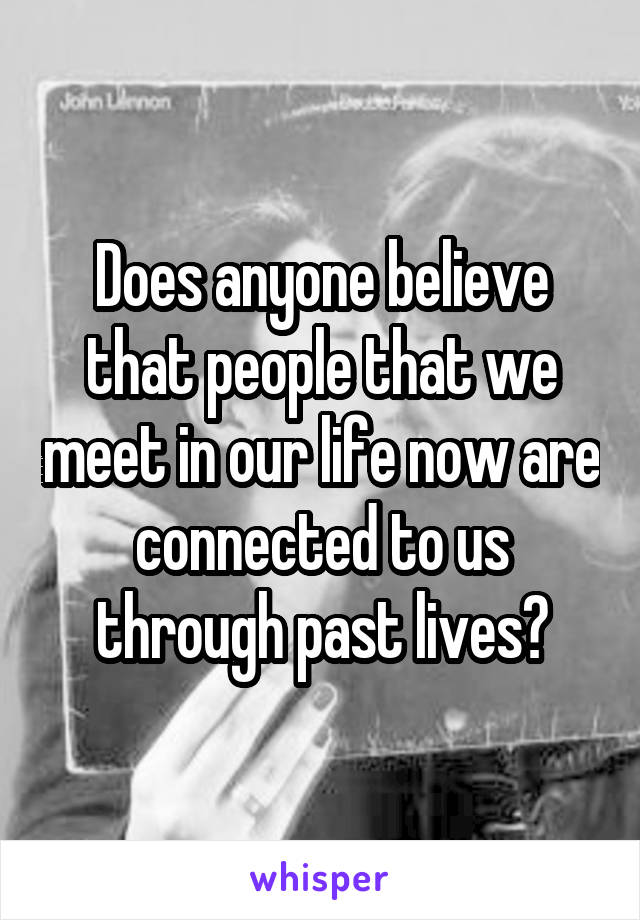 Does anyone believe that people that we meet in our life now are connected to us through past lives?
