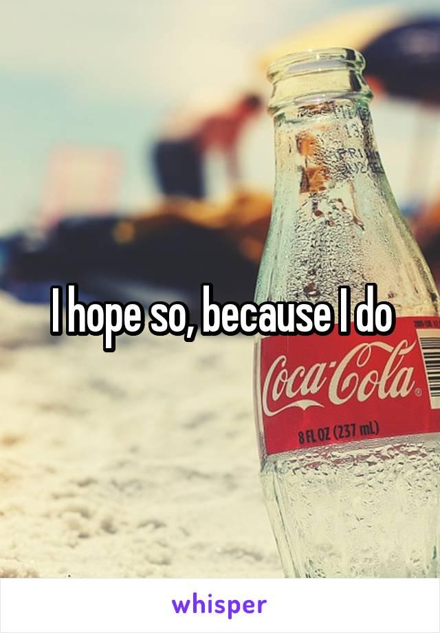 I hope so, because I do