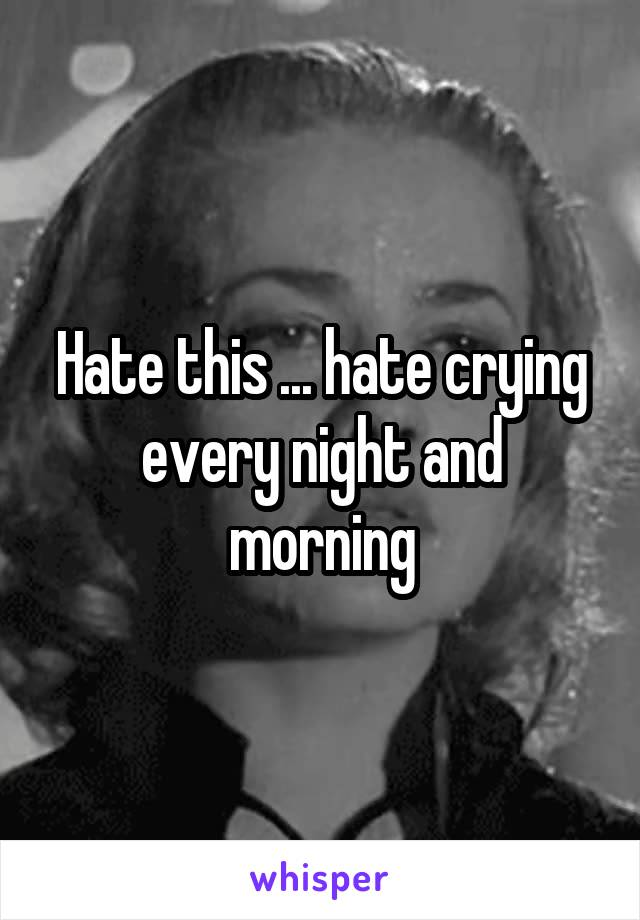 Hate this ... hate crying every night and morning