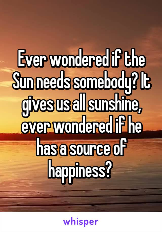 Ever wondered if the Sun needs somebody? It gives us all sunshine, ever wondered if he has a source of happiness?