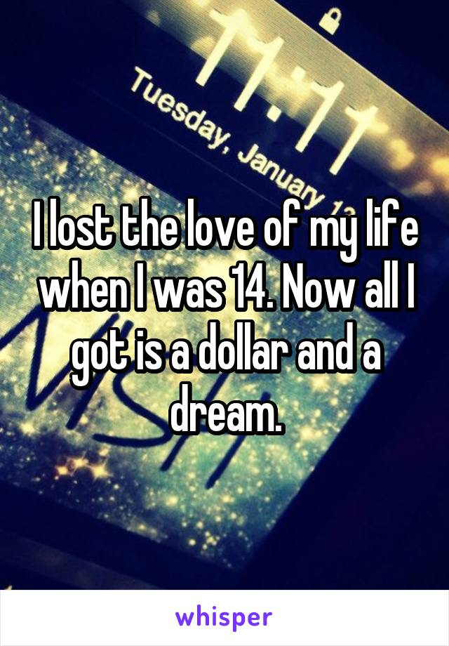 I lost the love of my life when I was 14. Now all I got is a dollar and a dream.